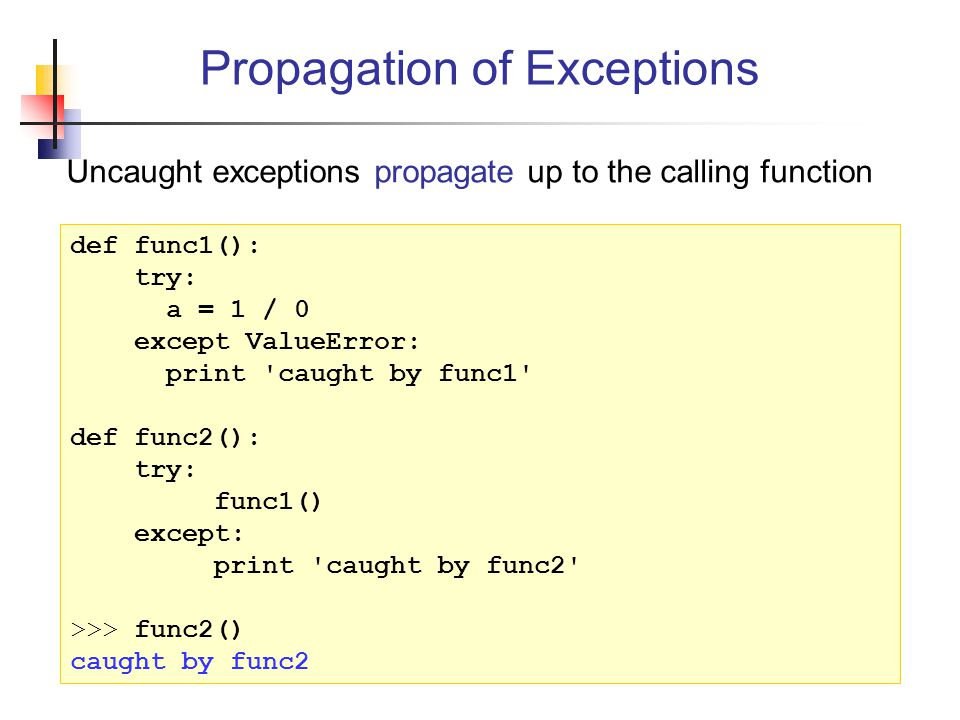 Uncaught exceptions propagate up to the calling function Propagation of Exceptions def func1(): try: a = 1 / 0 except ValueError: print caught by func1 def func2(): try: func1() except: print caught by func2 >>> func2() caught by func2