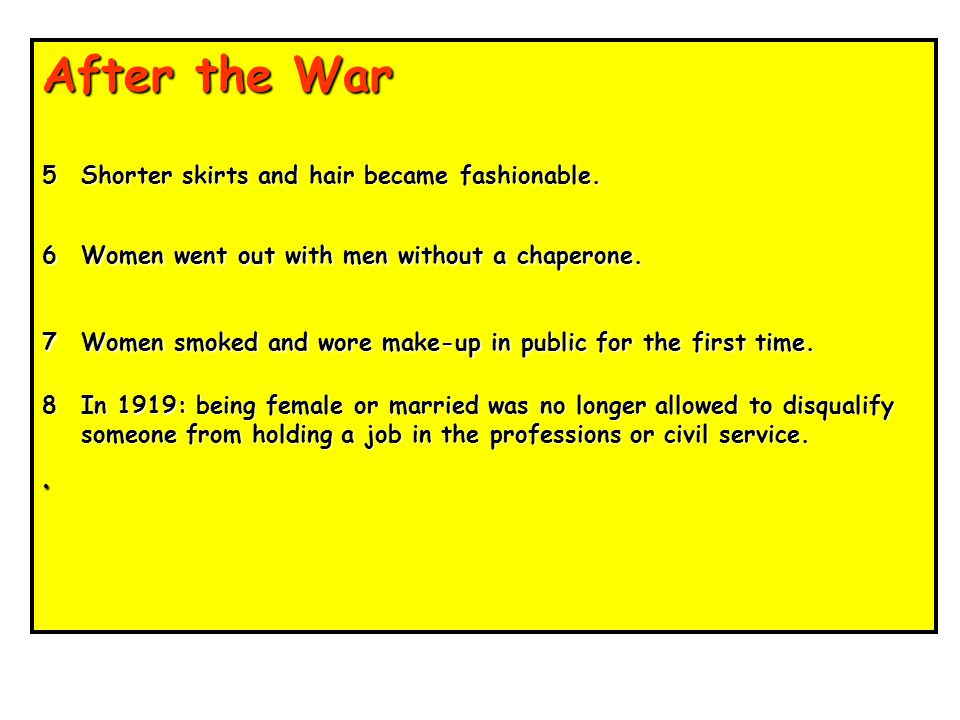 After the War 1Women were expected to give way to men returning from the forces and return to pre-war 'women's work'.