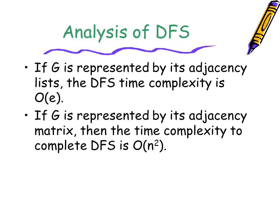 Analysis of DFS If G is represented by its adjacency lists, the DFS time complexity is O(e). If G is represented by its adjacency matrix, then the tim