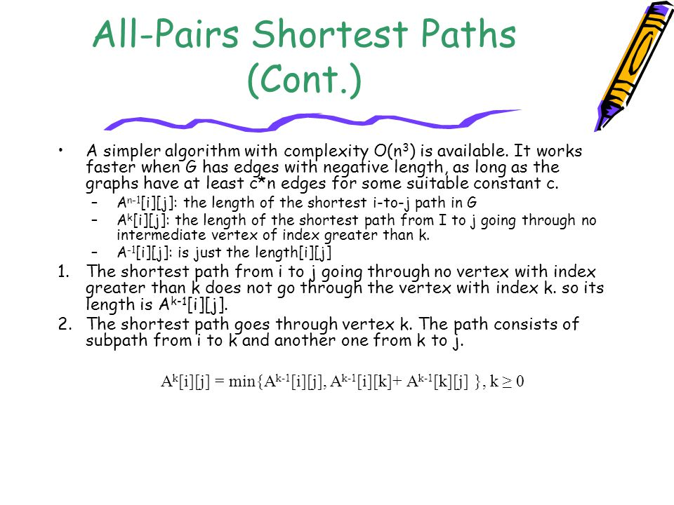 All-Pairs Shortest Paths (Cont.) A simpler algorithm with complexity O(n 3 ) is available. It works faster when G has edges with negative length, as l