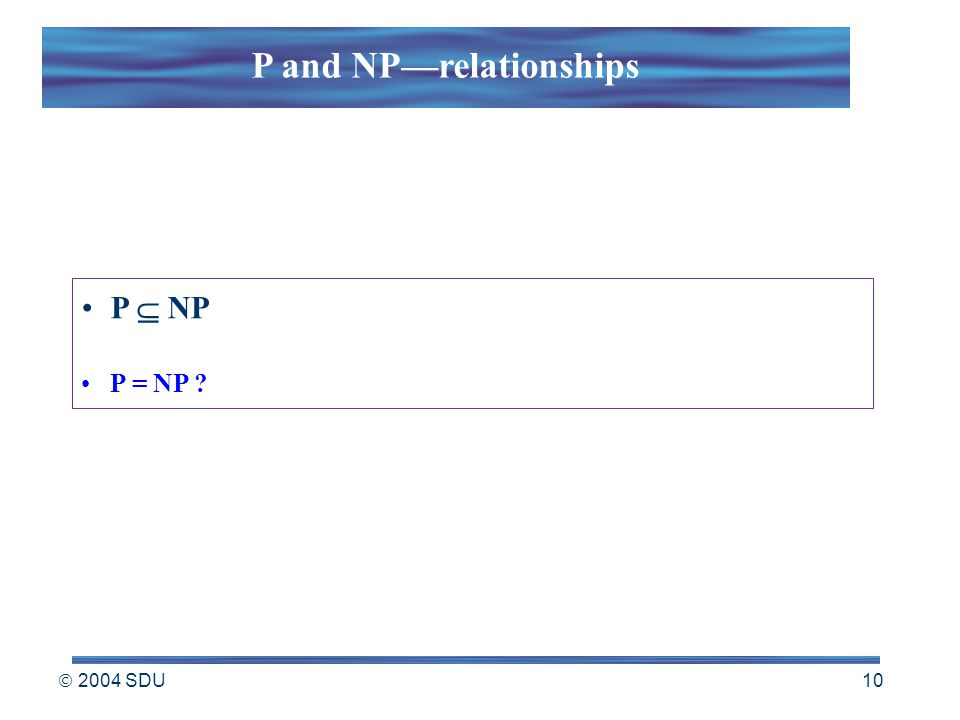  2004 SDU 10 P  NP P = NP ? P and NP—relationships