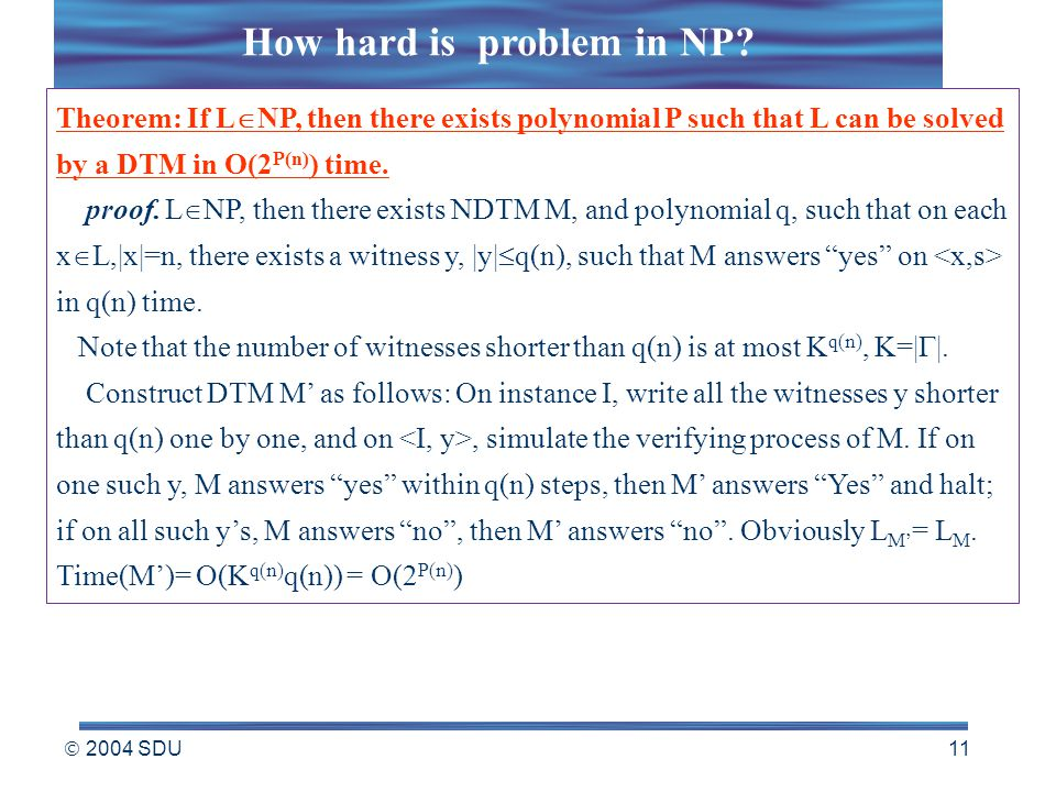  2004 SDU 11 Theorem: If L  NP, then there exists polynomial P such that L can be solved by a DTM in O(2 P(n) ) time.