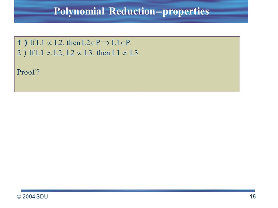  2004 SDU 15 1 ) If L1  L2, then L2  P  L1  P. 2 ) If L1  L2, L2  L3, then L1  L3. Proof ? Polynomial Reduction--properties