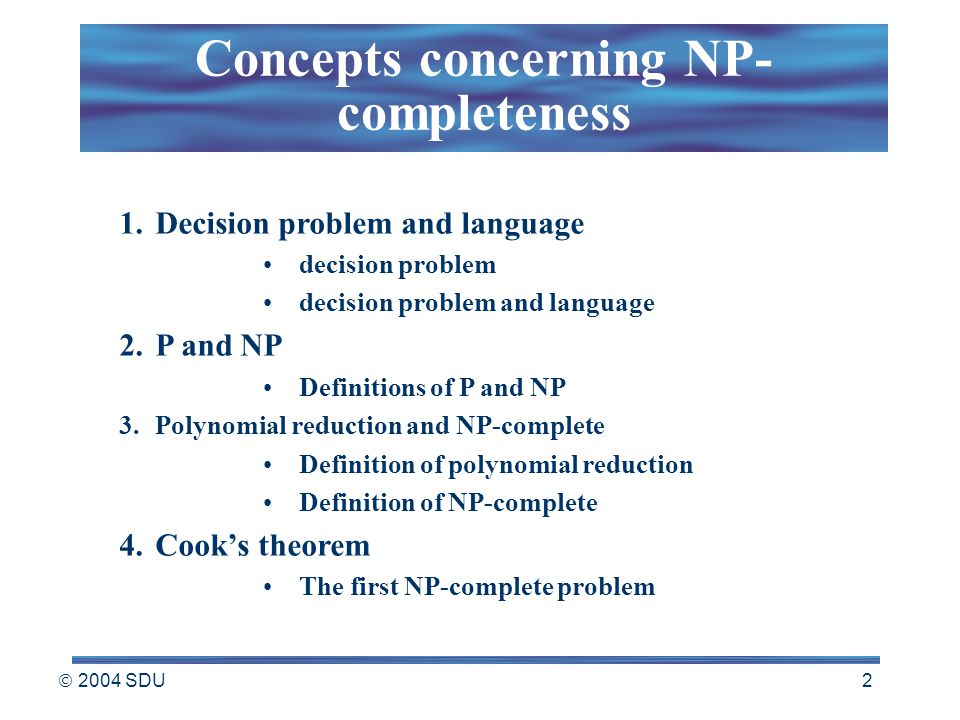  2004 SDU 2 1.Decision problem and language decision problem decision problem and language 2.P and NP Definitions of P and NP 3.Polynomial reduction and NP-complete Definition of polynomial reduction Definition of NP-complete 4.Cook's theorem The first NP-complete problem Concepts concerning NP- completeness