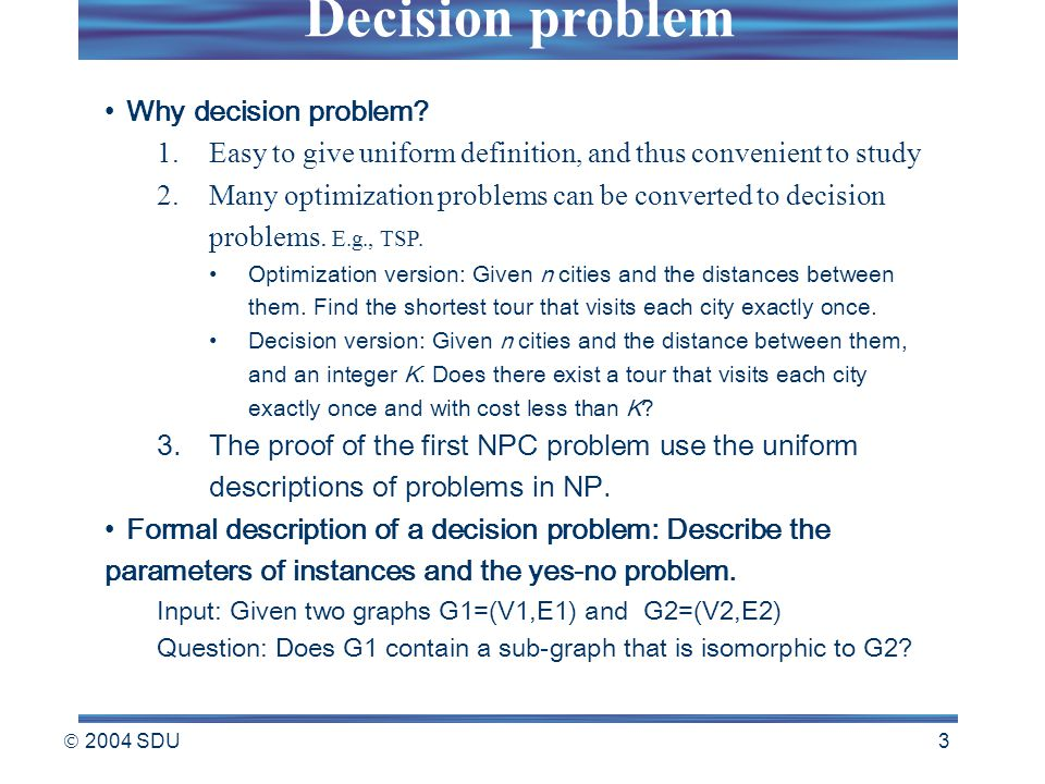  2004 SDU 3 Why decision problem? 1.Easy to give uniform definition, and thus convenient to study 2.Many optimization problems can be converted to de