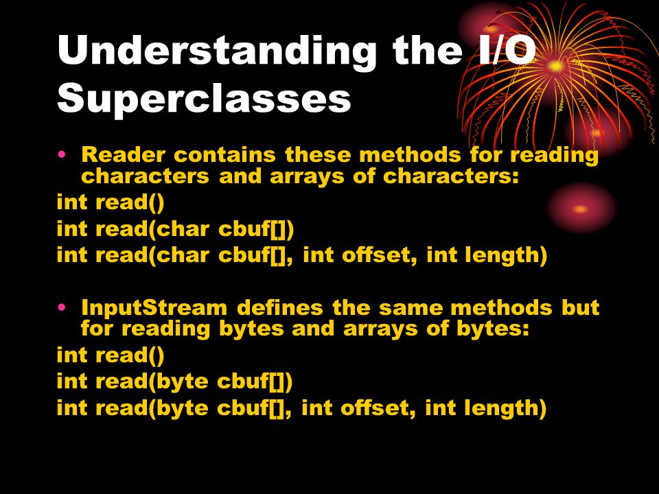 Understanding the I/O Superclasses Reader contains these methods for reading characters and arrays of characters: int read() int read(char cbuf[]) int read(char cbuf[], int offset, int length) InputStream defines the same methods but for reading bytes and arrays of bytes: int read() int read(byte cbuf[]) int read(byte cbuf[], int offset, int length)