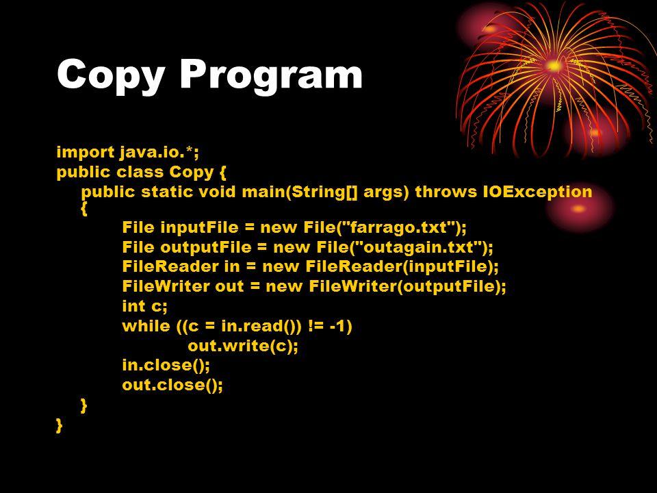 Copy Program import java.io.*; public class Copy { public static void main(String[] args) throws IOException { File inputFile = new File( farrago.txt ); File outputFile = new File( outagain.txt ); FileReader in = new FileReader(inputFile); FileWriter out = new FileWriter(outputFile); int c; while ((c = in.read()) != -1) out.write(c); in.close(); out.close(); }