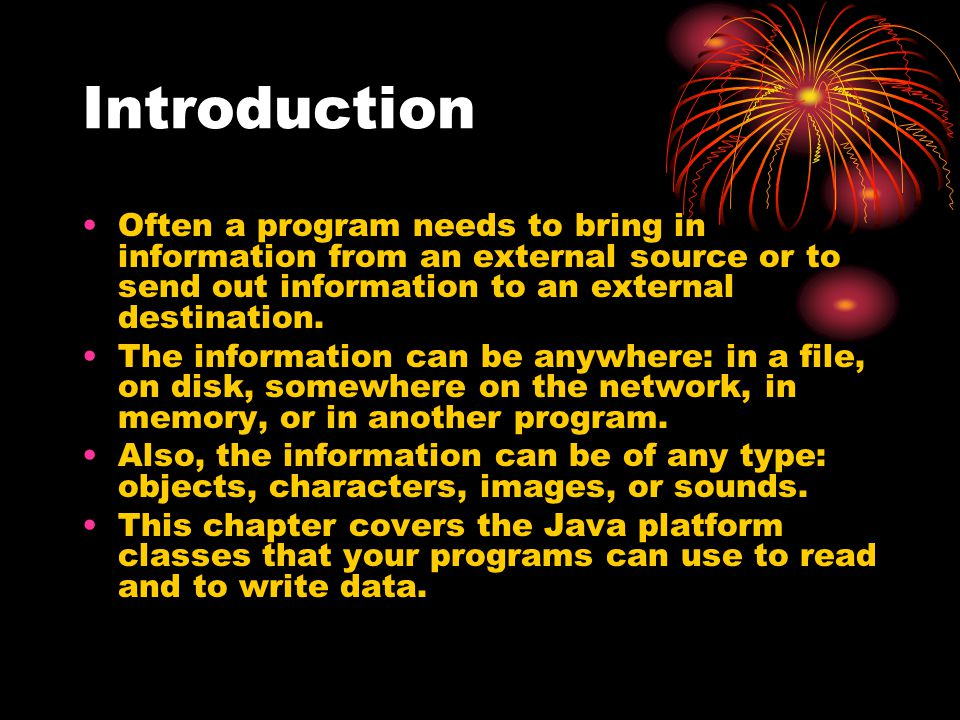 Introduction Often a program needs to bring in information from an external source or to send out information to an external destination.