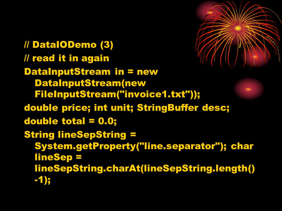 // DataIODemo (3) // read it in again DataInputStream in = new DataInputStream(new FileInputStream( invoice1.txt )); double price; int unit; StringBuffer desc; double total = 0.0; String lineSepString = System.getProperty( line.separator ); char lineSep = lineSepString.charAt(lineSepString.length() -1);