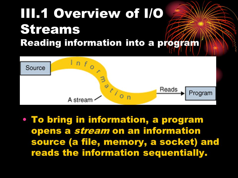 III.1 Overview of I/O Streams Reading information into a program To bring in information, a program opens a stream on an information source (a file, memory, a socket) and reads the information sequentially.