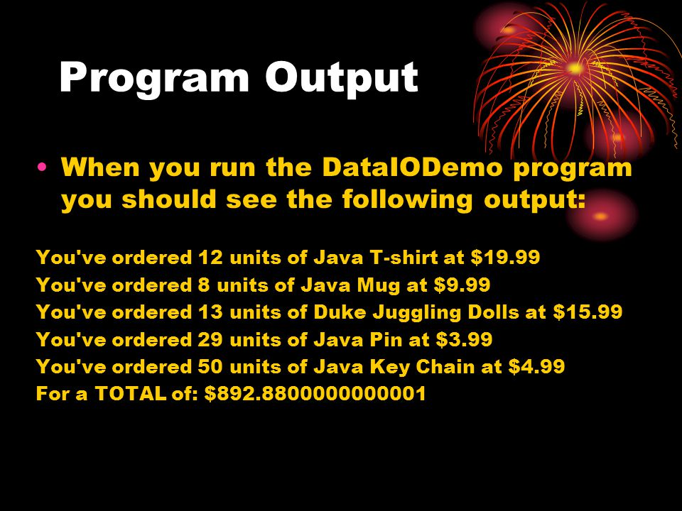 Program Output When you run the DataIODemo program you should see the following output: You ve ordered 12 units of Java T-shirt at $19.99 You ve ordered 8 units of Java Mug at $9.99 You ve ordered 13 units of Duke Juggling Dolls at $15.99 You ve ordered 29 units of Java Pin at $3.99 You ve ordered 50 units of Java Key Chain at $4.99 For a TOTAL of: $892.8800000000001