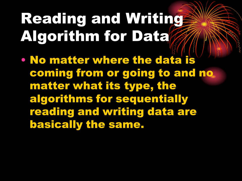 Reading and Writing Algorithm for Data No matter where the data is coming from or going to and no matter what its type, the algorithms for sequentially reading and writing data are basically the same.