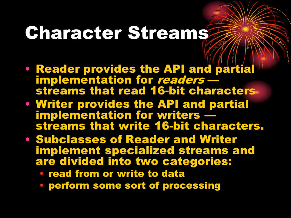 Character Streams Reader provides the API and partial implementation for readers — streams that read 16-bit characters Writer provides the API and partial implementation for writers — streams that write 16-bit characters.