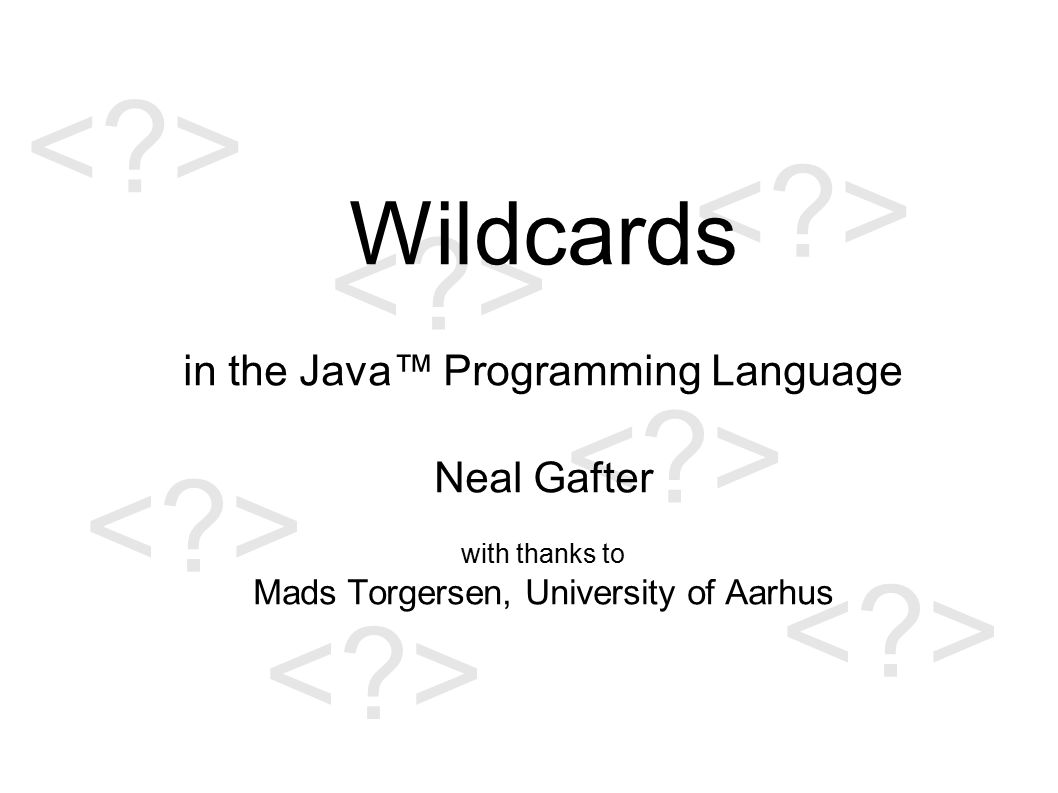 Wildcards in the Java™ Programming Language Neal Gafter with thanks to Mads Torgersen, University of Aarhus