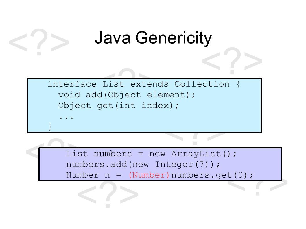 Java Genericity List numbers = new ArrayList(); numbers.add(new Integer(7)); Number n = (Number)numbers.get(0); interface List extends Collection { void add(T element); T get(int index);...