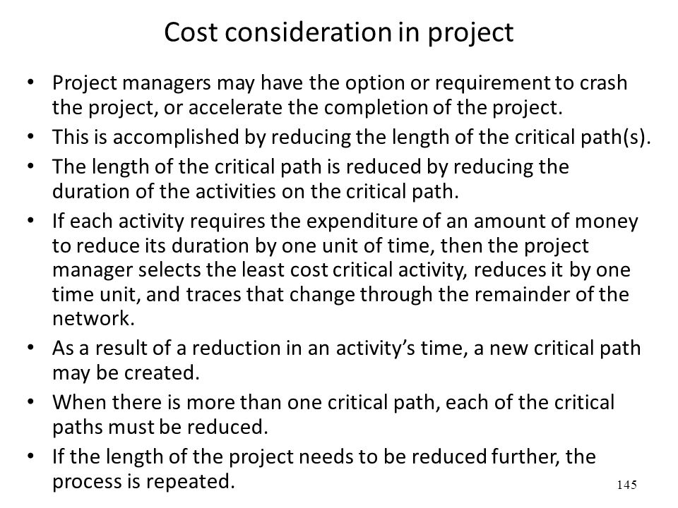 145 Cost consideration in project Project managers may have the option or requirement to crash the project, or accelerate the completion of the project.