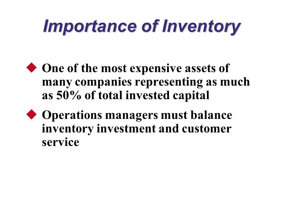 Importance of Inventory  One of the most expensive assets of many companies representing as much as 50% of total invested capital  Operations managers must balance inventory investment and customer service