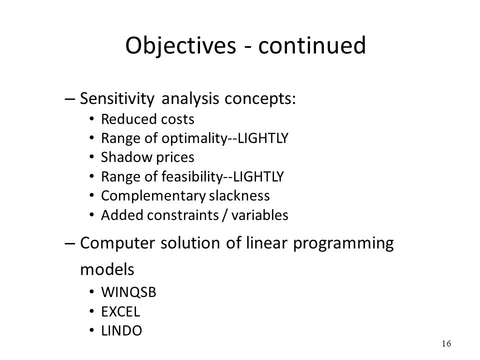Objectives - continued – Sensitivity analysis concepts: Reduced costs Range of optimality--LIGHTLY Shadow prices Range of feasibility--LIGHTLY Complementary slackness Added constraints / variables – Computer solution of linear programming models WINQSB EXCEL LINDO 16