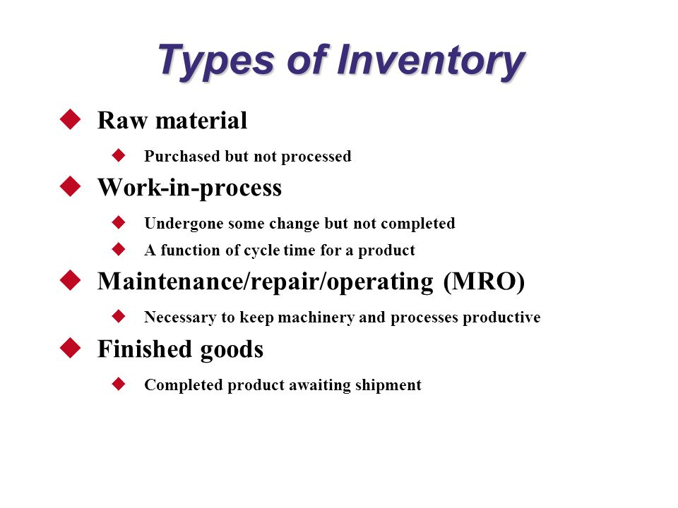 Types of Inventory  Raw material  Purchased but not processed  Work-in-process  Undergone some change but not completed  A function of cycle time for a product  Maintenance/repair/operating (MRO)  Necessary to keep machinery and processes productive  Finished goods  Completed product awaiting shipment