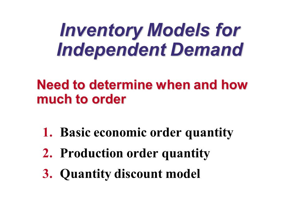 Inventory Models for Independent Demand 1.Basic economic order quantity 2.Production order quantity 3.Quantity discount model Need to determine when and how much to order