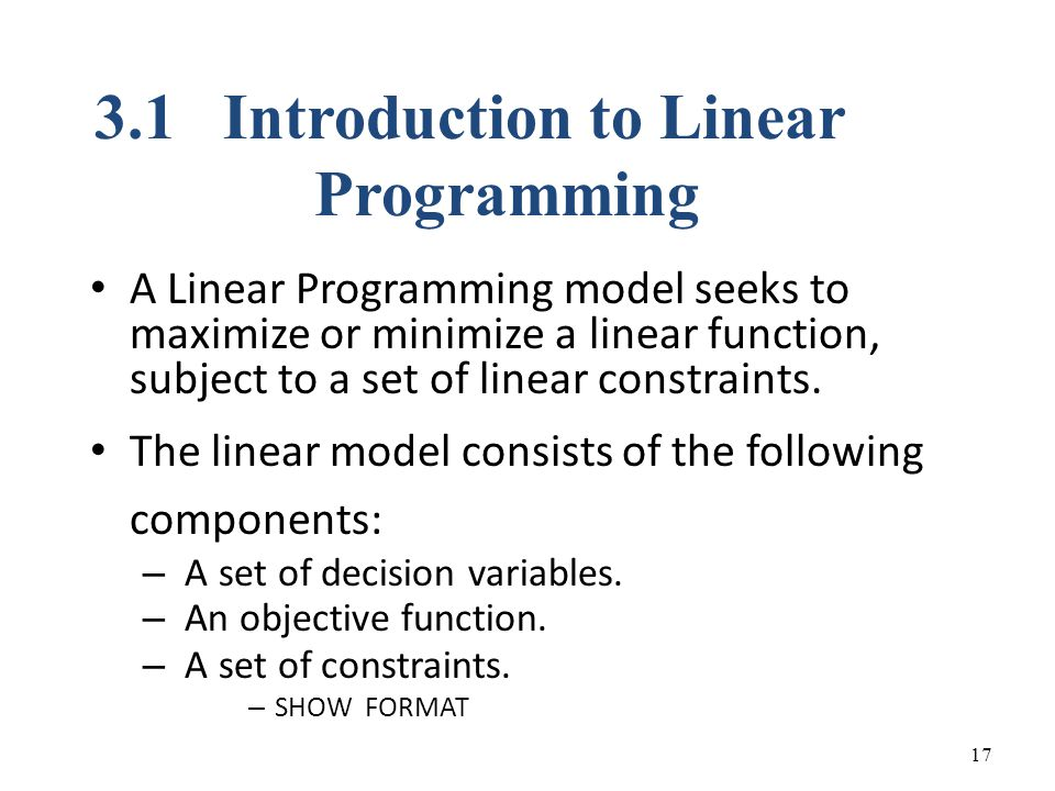 A Linear Programming model seeks to maximize or minimize a linear function, subject to a set of linear constraints.