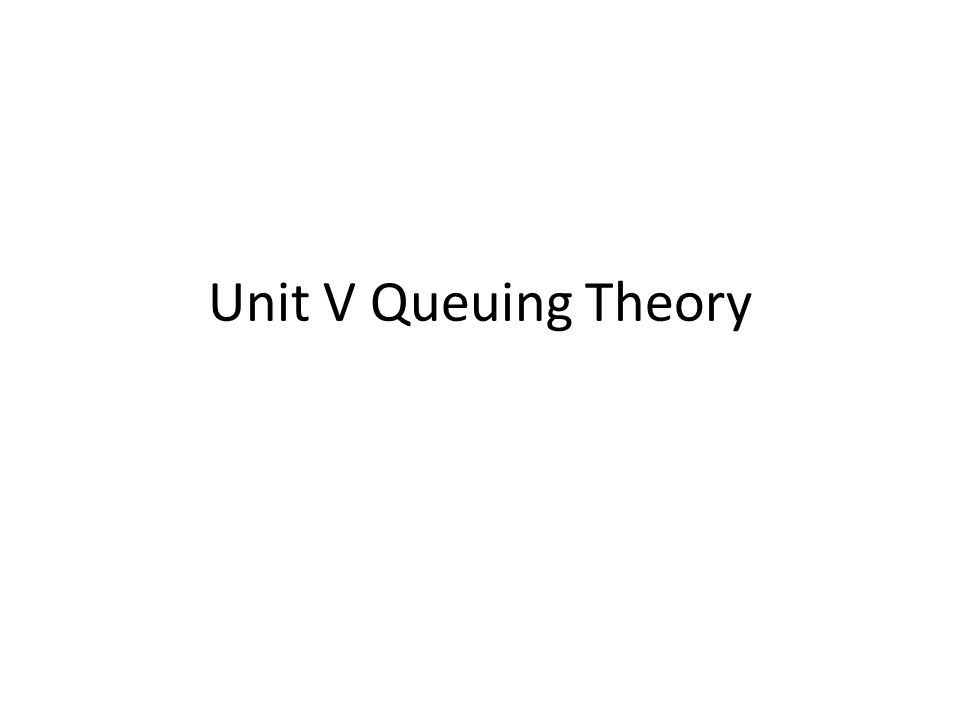 Unit V Queuing Theory
