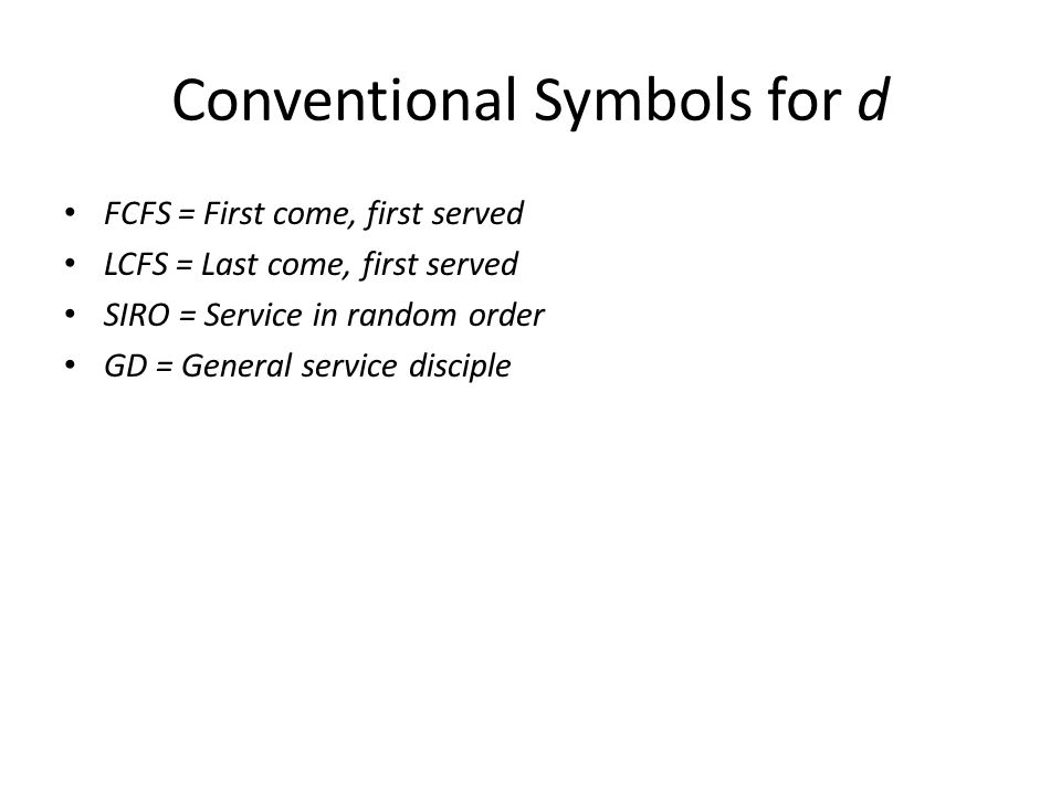 Conventional Symbols for d FCFS = First come, first served LCFS = Last come, first served SIRO = Service in random order GD = General service disciple