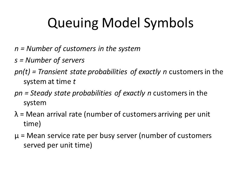 Queuing Model Symbols n = Number of customers in the system s = Number of servers pn(t) = Transient state probabilities of exactly n customers in the system at time t pn = Steady state probabilities of exactly n customers in the system λ = Mean arrival rate (number of customers arriving per unit time) μ = Mean service rate per busy server (number of customers served per unit time)