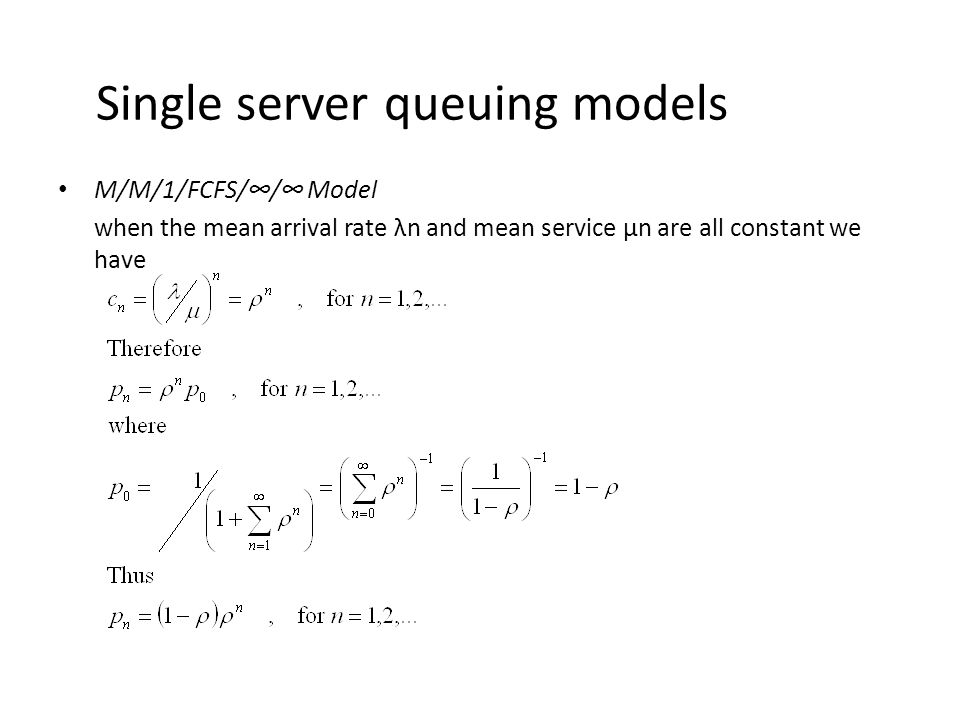 Single server queuing models M/M/1/FCFS/∞/∞ Model when the mean arrival rate λn and mean service μn are all constant we have