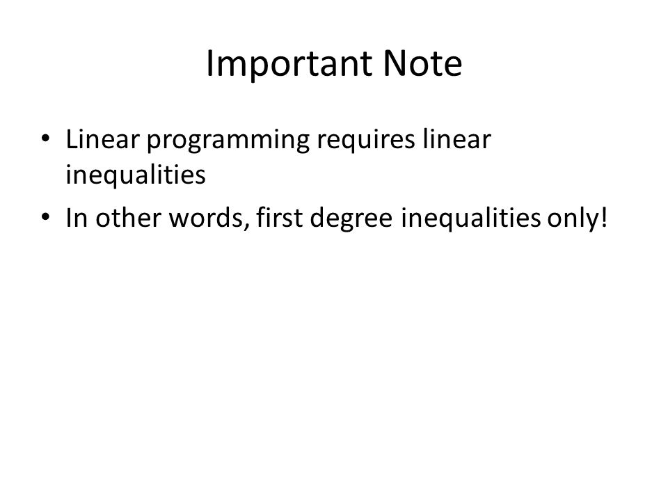 Important Note Linear programming requires linear inequalities In other words, first degree inequalities only.