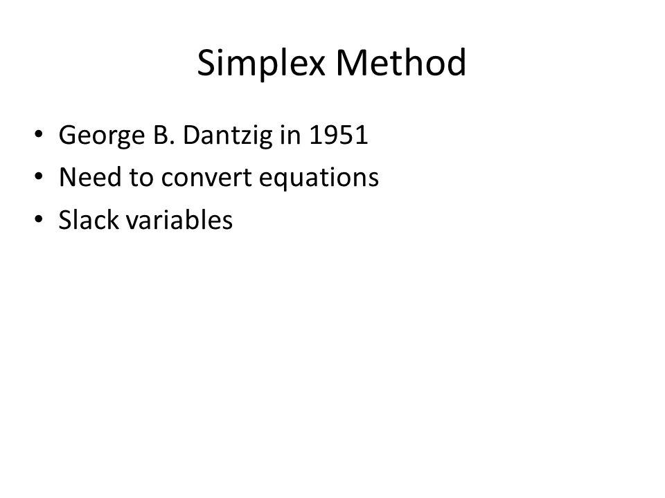 Simplex Method George B. Dantzig in 1951 Need to convert equations Slack variables