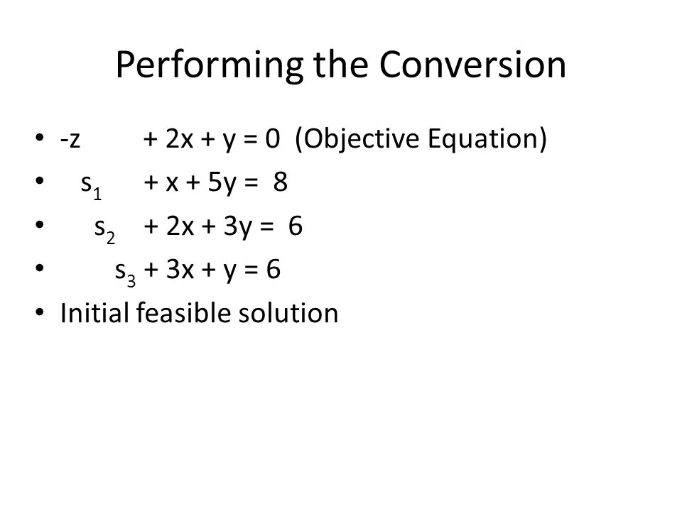 Performing the Conversion -z + 2x + y = 0 (Objective Equation)‏ s 1 + x + 5y = 8 s 2 + 2x + 3y = 6 s 3 + 3x + y = 6 Initial feasible solution