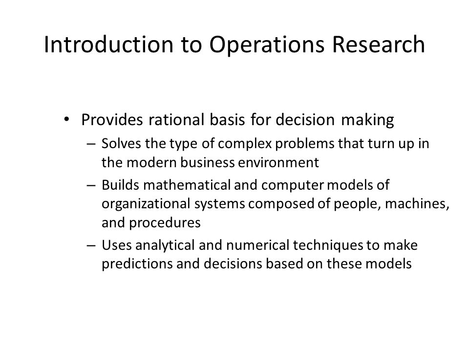 Introduction to Operations Research Provides rational basis for decision making – Solves the type of complex problems that turn up in the modern business environment – Builds mathematical and computer models of organizational systems composed of people, machines, and procedures – Uses analytical and numerical techniques to make predictions and decisions based on these models