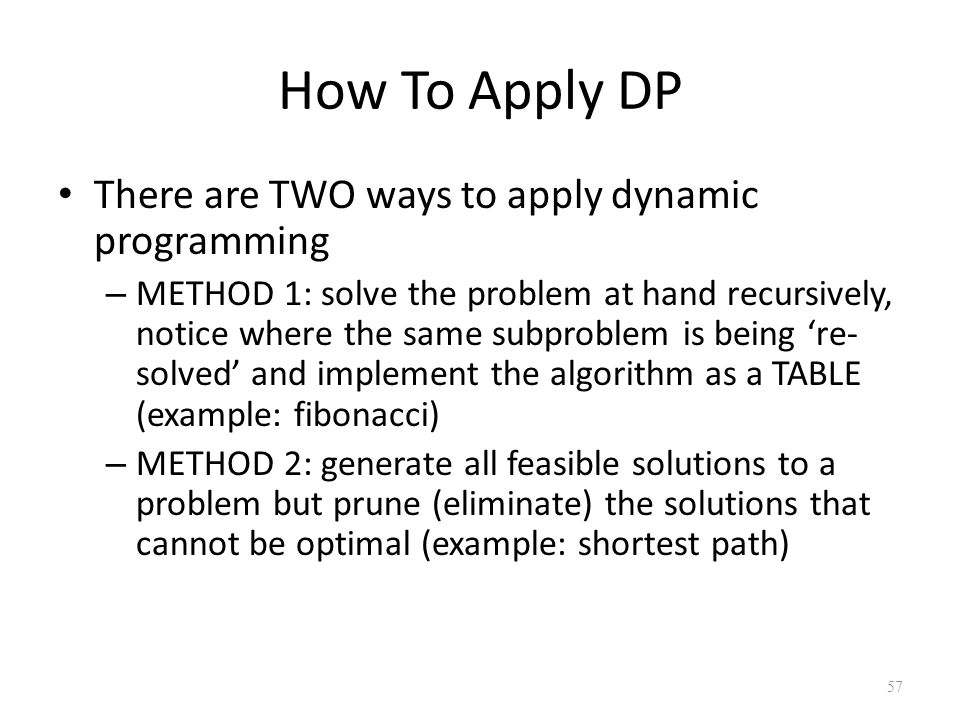 57 How To Apply DP There are TWO ways to apply dynamic programming – METHOD 1: solve the problem at hand recursively, notice where the same subproblem is being 're- solved' and implement the algorithm as a TABLE (example: fibonacci) – METHOD 2: generate all feasible solutions to a problem but prune (eliminate) the solutions that cannot be optimal (example: shortest path)