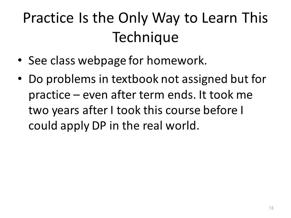 58 Practice Is the Only Way to Learn This Technique See class webpage for homework.