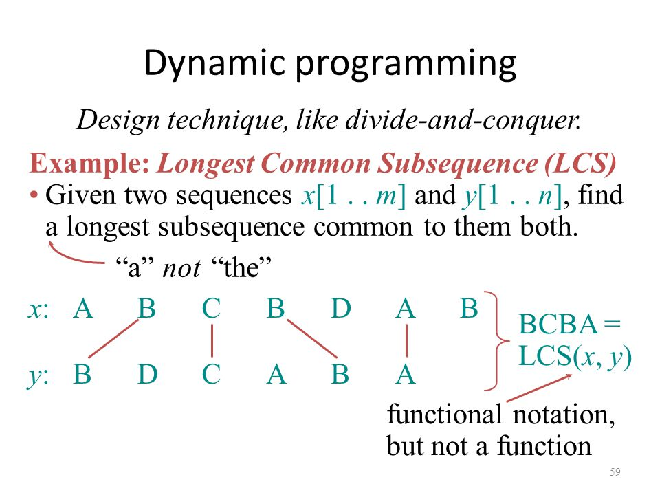59 Dynamic programming Design technique, like divide-and-conquer.