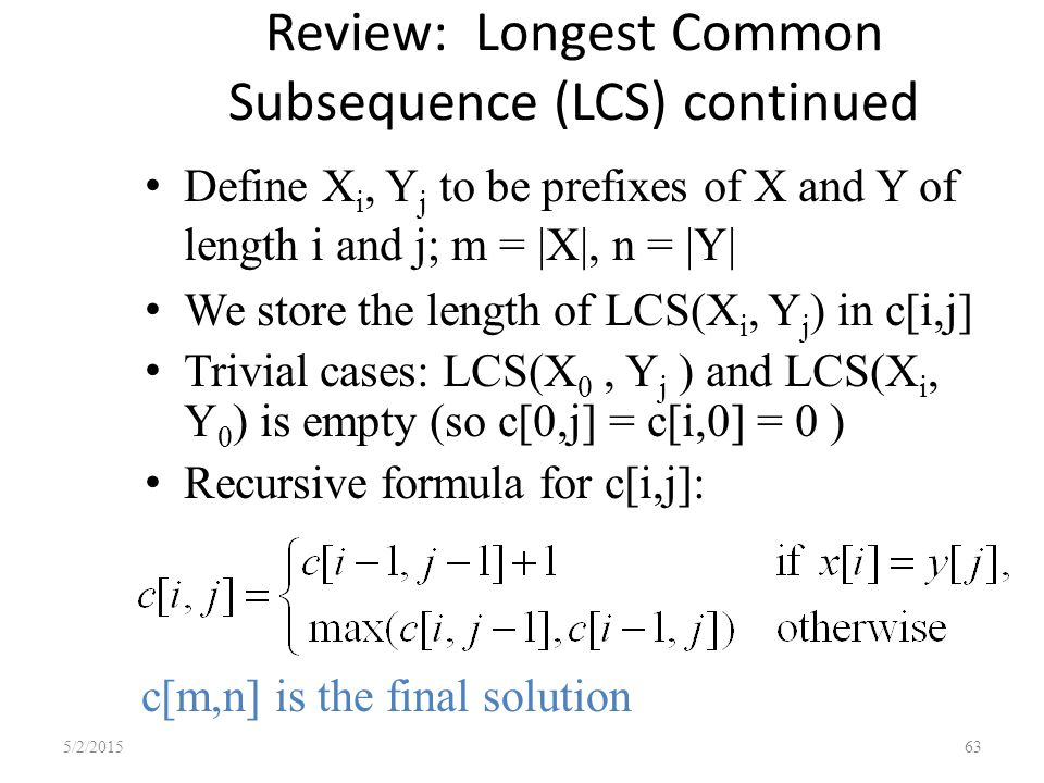 Review: Longest Common Subsequence (LCS) continued Define X i, Y j to be prefixes of X and Y of length i and j; m = |X|, n = |Y| We store the length of LCS(X i, Y j ) in c[i,j] Trivial cases: LCS(X 0, Y j ) and LCS(X i, Y 0 ) is empty (so c[0,j] = c[i,0] = 0 ) Recursive formula for c[i,j]: 5/2/201563 c[m,n] is the final solution