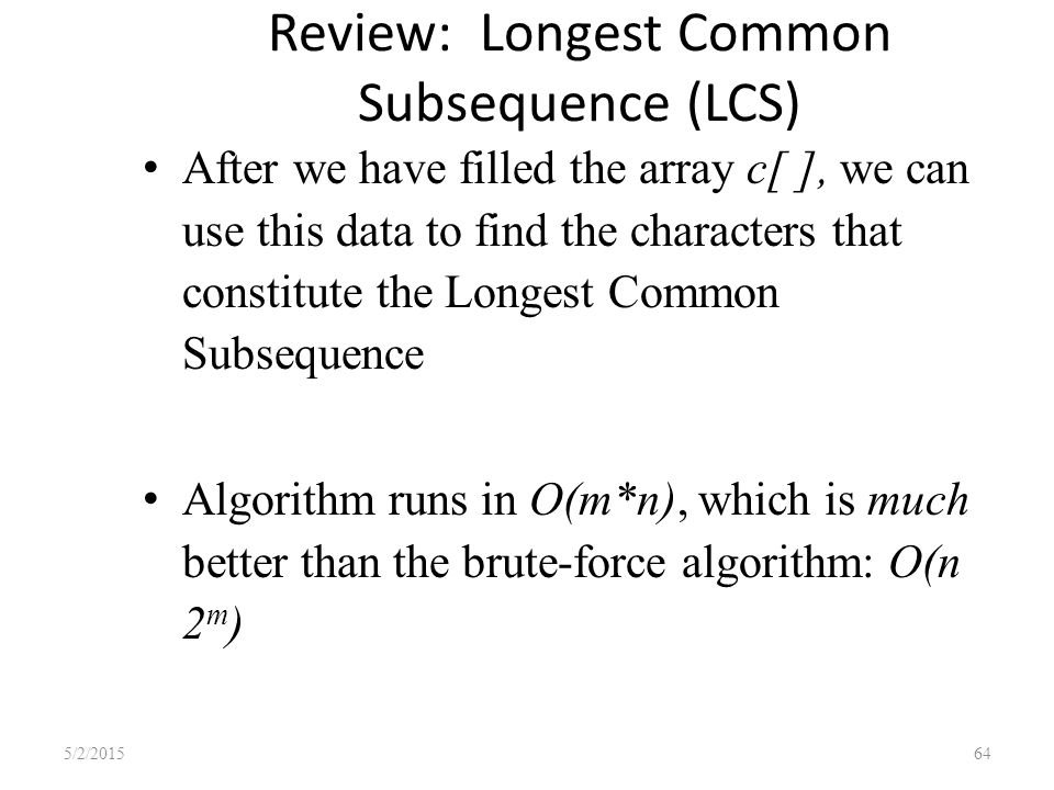 Review: Longest Common Subsequence (LCS) After we have filled the array c[ ], we can use this data to find the characters that constitute the Longest Common Subsequence Algorithm runs in O(m*n), which is much better than the brute-force algorithm: O(n 2 m ) 5/2/201564
