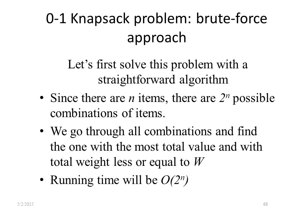 0-1 Knapsack problem: brute-force approach Let's first solve this problem with a straightforward algorithm Since there are n items, there are 2 n possible combinations of items.
