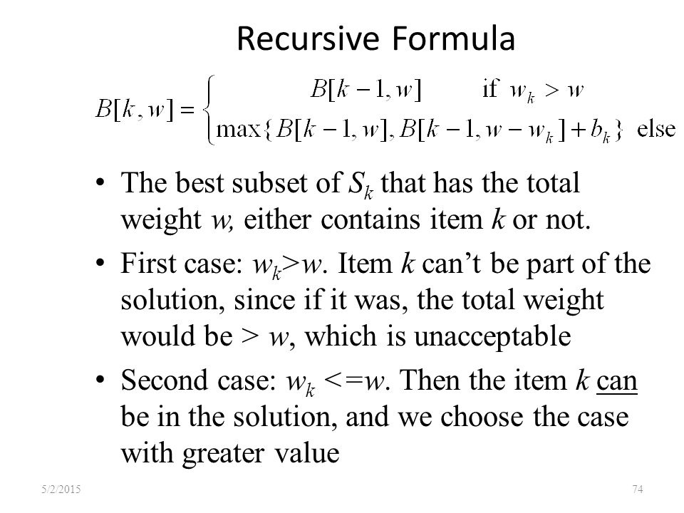 Recursive Formula The best subset of S k that has the total weight w, either contains item k or not.