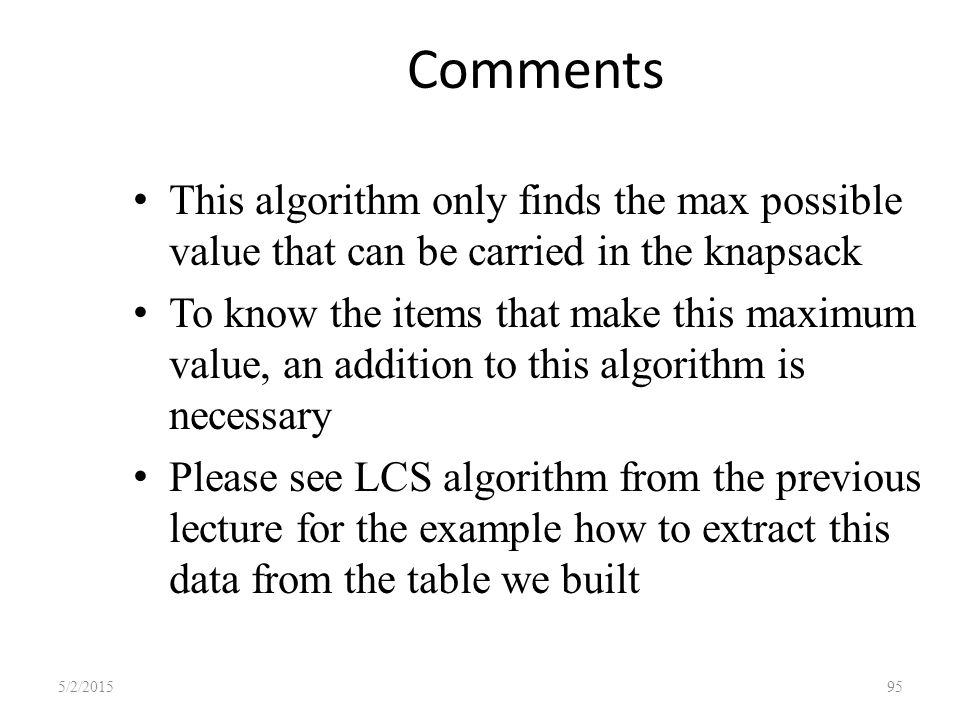 Comments This algorithm only finds the max possible value that can be carried in the knapsack To know the items that make this maximum value, an addition to this algorithm is necessary Please see LCS algorithm from the previous lecture for the example how to extract this data from the table we built 5/2/201595