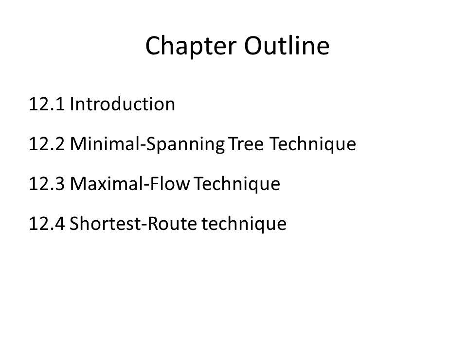 Chapter Outline 12.1 Introduction 12.2 Minimal-Spanning Tree Technique 12.3 Maximal-Flow Technique 12.4 Shortest-Route technique