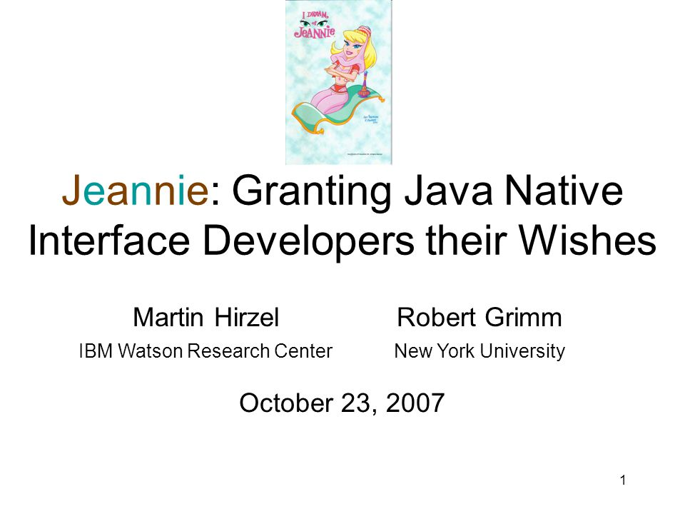 1 Jeannie: Granting Java Native Interface Developers their Wishes Martin HirzelRobert Grimm IBM Watson Research CenterNew York University October 23, 2007