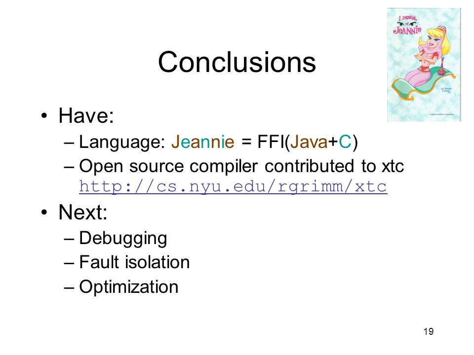 19 Conclusions Have: –Language: Jeannie = FFI(Java+C) –Open source compiler contributed to xtc http://cs.nyu.edu/rgrimm/xtc Next: –Debugging –Fault isolation –Optimization
