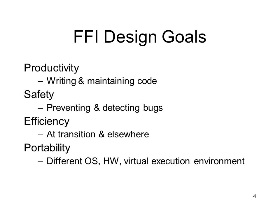 4 FFI Design Goals Productivity –Writing & maintaining code Safety –Preventing & detecting bugs Efficiency –At transition & elsewhere Portability –Different OS, HW, virtual execution environment