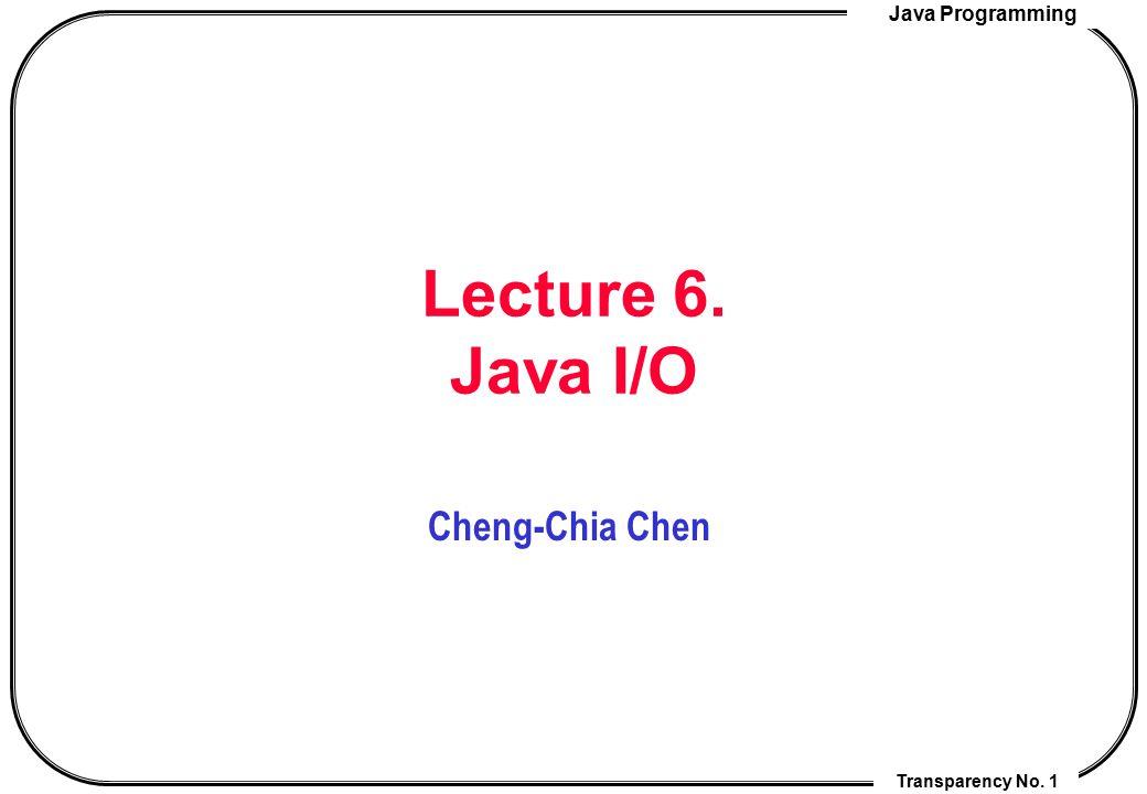 Java Programming Transparency No. 1 Lecture 6. Java I/O Cheng-Chia Chen