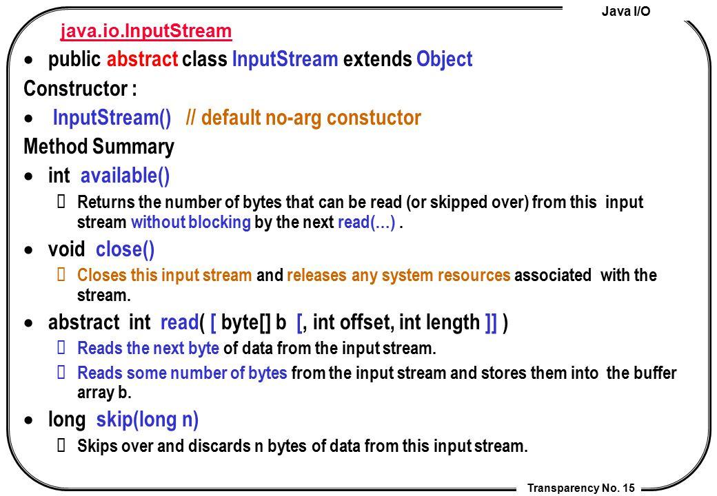 Java I/O Transparency No. 15 java.io.InputStream  public abstract class InputStream extends Object Constructor :  InputStream() // default no-arg co