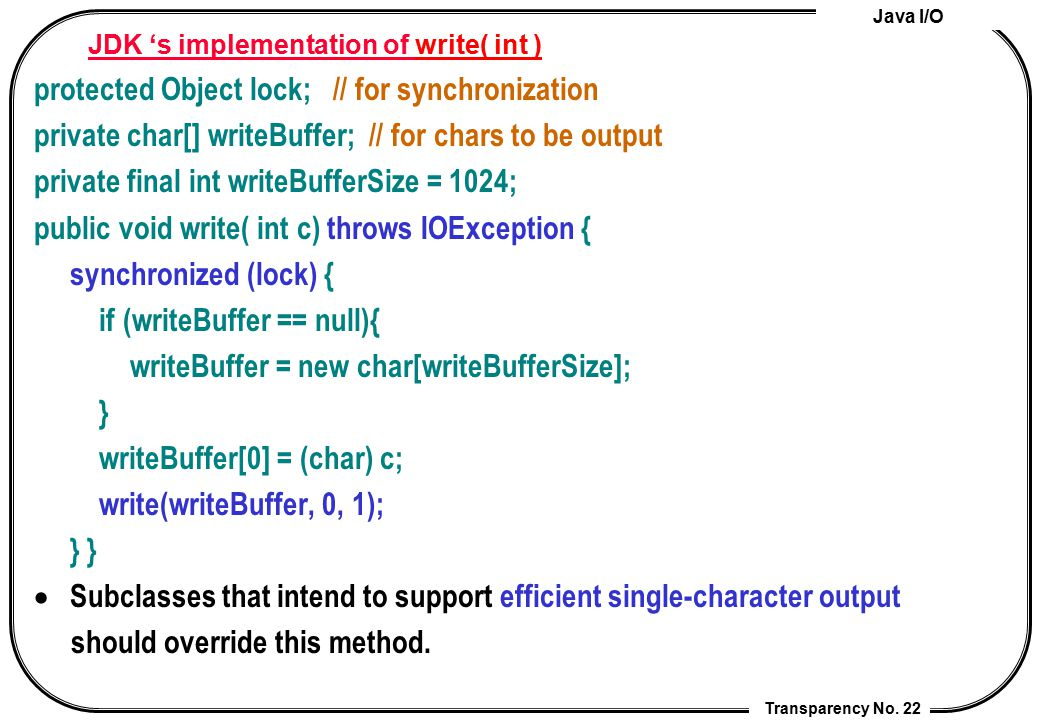 Java I/O Transparency No. 22 JDK 's implementation of write( int ) protected Object lock; // for synchronization private char[] writeBuffer; // for ch