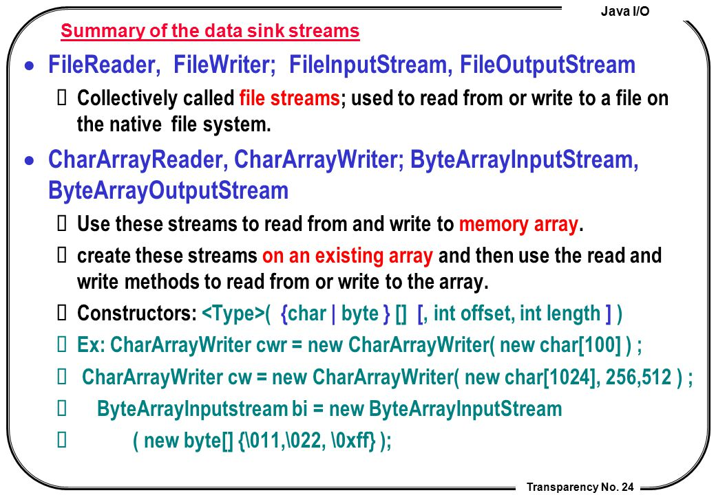 Java I/O Transparency No. 24 Summary of the data sink streams  FileReader, FileWriter; FileInputStream, FileOutputStream Collectively called file str