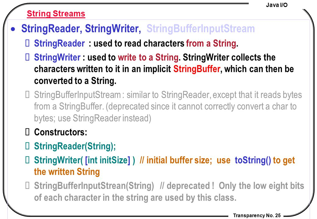 Java I/O Transparency No. 25 String Streams  StringReader, StringWriter, StringBufferInputStream StringReader : used to read characters from a String